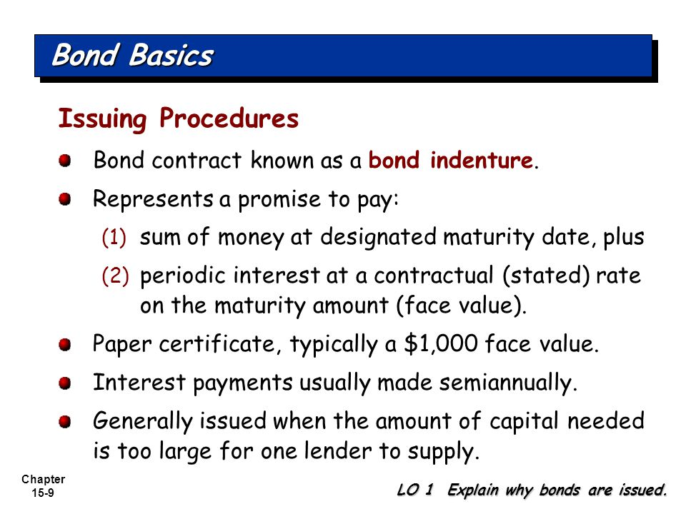 Chapter 15-9 Issuing Procedures Bond contract known as a bond indenture. Represents a promise to pay: (1) sum of money at designated maturity date, pl