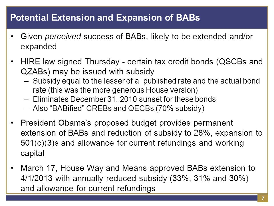 Potential Extension and Expansion of BABs Given perceived success of BABs, likely to be extended and/or expanded HIRE law signed Thursday - certain tax credit bonds (QSCBs and QZABs) may be issued with subsidy –Subsidy equal to the lesser of a published rate and the actual bond rate (this was the more generous House version) –Eliminates December 31, 2010 sunset for these bonds –Also BABified CREBs and QECBs (70% subsidy) President Obama's proposed budget provides permanent extension of BABs and reduction of subsidy to 28%, expansion to 501(c)(3)s and allowance for current refundings and working capital March 17, House Way and Means approved BABs extension to 4/1/2013 with annually reduced subsidy (33%, 31% and 30%) and allowance for current refundings 7