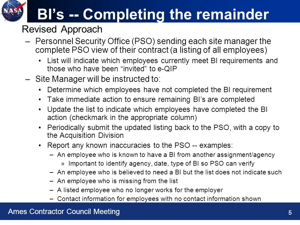 Ames Contractor Council Meeting 5 BI's -- Completing the remainder Revised Approach –Personnel Security Office (PSO) sending each site manager the complete PSO view of their contract (a listing of all employees) List will indicate which employees currently meet BI requirements and those who have been invited to e-QIP –Site Manager will be instructed to: Determine which employees have not completed the BI requirement Take immediate action to ensure remaining BI's are completed Update the list to indicate which employees have completed the BI action (checkmark in the appropriate column) Periodically submit the updated listing back to the PSO, with a copy to the Acquisition Division Report any known inaccuracies to the PSO -- examples: –An employee who is known to have a BI from another assignment/agency »Important to identify agency, date, type of BI so PSO can verify –An employee who is believed to need a BI but the list does not indicate such –An employee who is missing from the list –A listed employee who no longer works for the employer –Contact information for employees with no contact information shown
