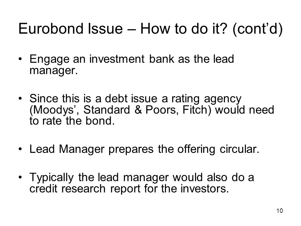 10 Eurobond Issue – How to do it? (cont'd) Engage an investment bank as the lead manager. Since this is a debt issue a rating agency (Moodys', Standar