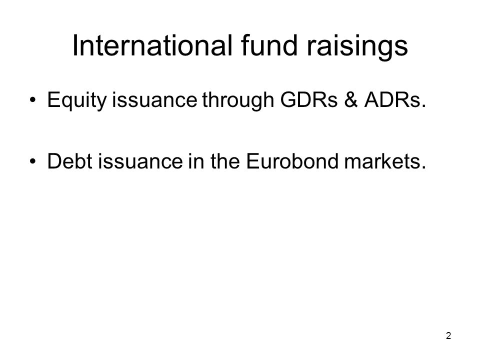 2 International fund raisings Equity issuance through GDRs & ADRs. Debt issuance in the Eurobond markets.