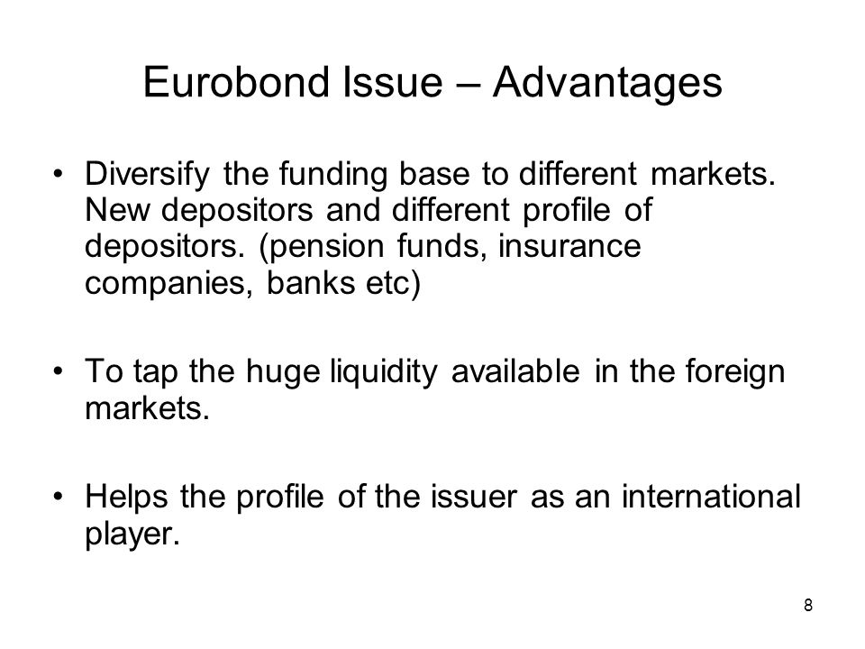 8 Eurobond Issue – Advantages Diversify the funding base to different markets. New depositors and different profile of depositors. (pension funds, ins