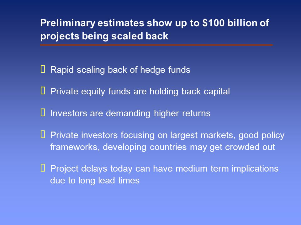Preliminary estimates show up to $100 billion of projects being scaled back  Rapid scaling back of hedge funds  Private equity funds are holding back capital  Investors are demanding higher returns  Private investors focusing on largest markets, good policy frameworks, developing countries may get crowded out  Project delays today can have medium term implications due to long lead times