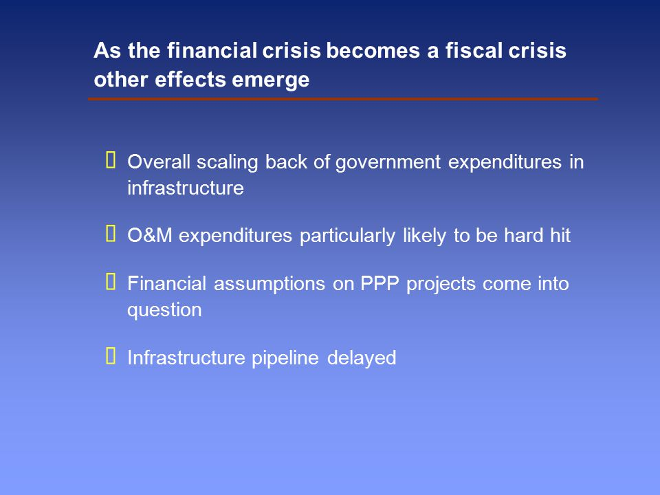 As the financial crisis becomes a fiscal crisis other effects emerge  Overall scaling back of government expenditures in infrastructure  O&M expenditures particularly likely to be hard hit  Financial assumptions on PPP projects come into question  Infrastructure pipeline delayed