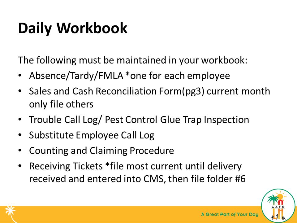 Daily Workbook The following must be maintained in your workbook: Absence/Tardy/FMLA *one for each employee Sales and Cash Reconciliation Form(pg3) current month only file others Trouble Call Log/ Pest Control Glue Trap Inspection Substitute Employee Call Log Counting and Claiming Procedure Receiving Tickets *file most current until delivery received and entered into CMS, then file folder #6