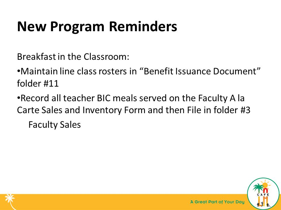 New Program Reminders Breakfast in the Classroom: Maintain line class rosters in Benefit Issuance Document folder #11 Record all teacher BIC meals served on the Faculty A la Carte Sales and Inventory Form and then File in folder #3 Faculty Sales