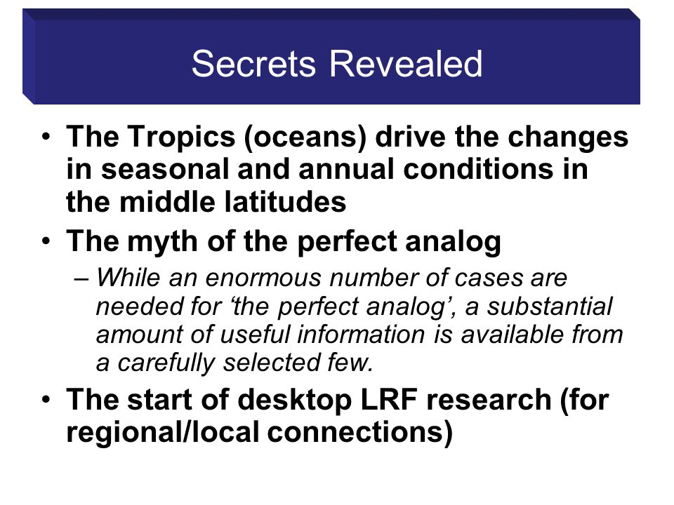 Secrets Revealed The Tropics (oceans) drive the changes in seasonal and annual conditions in the middle latitudes The myth of the perfect analog –While an enormous number of cases are needed for 'the perfect analog', a substantial amount of useful information is available from a carefully selected few.