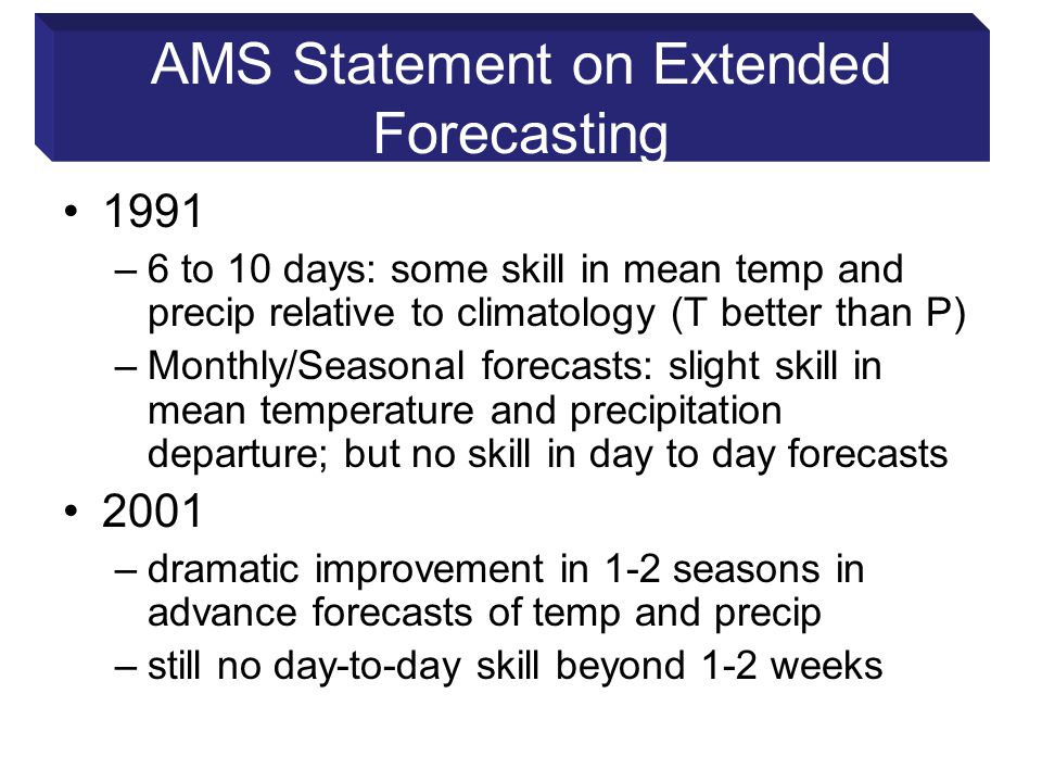AMS Statement on Extended Forecasting 1991 –6 to 10 days: some skill in mean temp and precip relative to climatology (T better than P) –Monthly/Seasonal forecasts: slight skill in mean temperature and precipitation departure; but no skill in day to day forecasts 2001 –dramatic improvement in 1-2 seasons in advance forecasts of temp and precip –still no day-to-day skill beyond 1-2 weeks