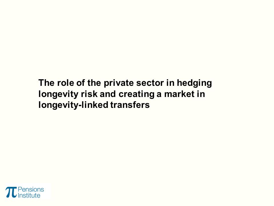 The role of the private sector in hedging longevity risk and creating a market in longevity-linked transfers