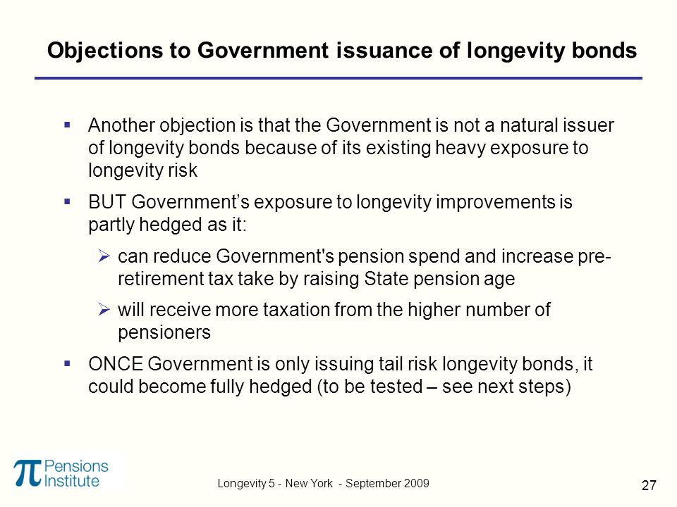 Longevity 5 - New York - September 2009 27 Objections to Government issuance of longevity bonds  Another objection is that the Government is not a natural issuer of longevity bonds because of its existing heavy exposure to longevity risk  BUT Government's exposure to longevity improvements is partly hedged as it:  can reduce Government s pension spend and increase pre- retirement tax take by raising State pension age  will receive more taxation from the higher number of pensioners  ONCE Government is only issuing tail risk longevity bonds, it could become fully hedged (to be tested – see next steps)