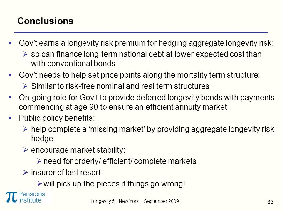 Longevity 5 - New York - September 2009 33 Conclusions  Gov t earns a longevity risk premium for hedging aggregate longevity risk:  so can finance long-term national debt at lower expected cost than with conventional bonds  Gov t needs to help set price points along the mortality term structure:  Similar to risk-free nominal and real term structures  On-going role for Gov t to provide deferred longevity bonds with payments commencing at age 90 to ensure an efficient annuity market  Public policy benefits:  help complete a 'missing market' by providing aggregate longevity risk hedge  encourage market stability:  need for orderly/ efficient/ complete markets  insurer of last resort:  will pick up the pieces if things go wrong!