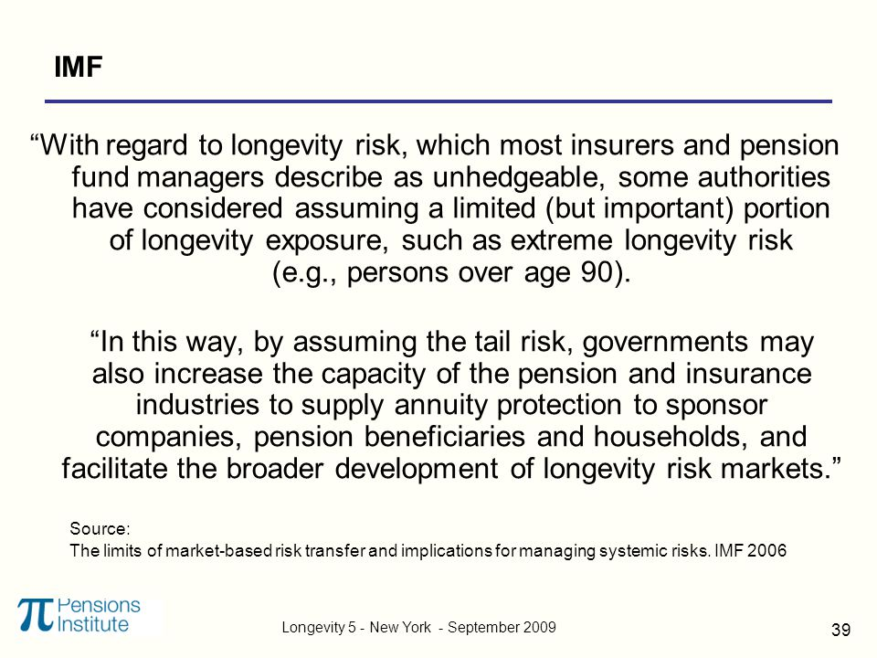 Longevity 5 - New York - September 2009 39 IMF With regard to longevity risk, which most insurers and pension fund managers describe as unhedgeable, some authorities have considered assuming a limited (but important) portion of longevity exposure, such as extreme longevity risk (e.g., persons over age 90).