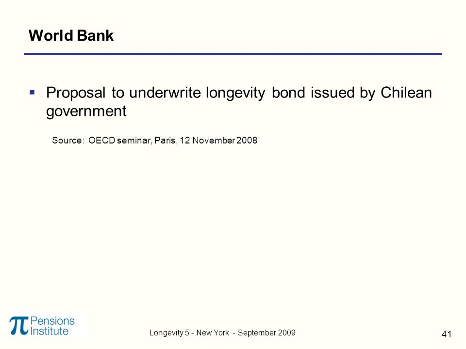 Longevity 5 - New York - September 2009 41 World Bank  Proposal to underwrite longevity bond issued by Chilean government Source: OECD seminar, Paris, 12 November 2008