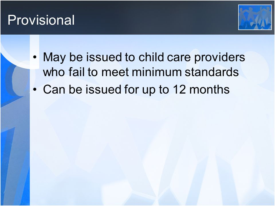 Provisional May be issued to child care providers who fail to meet minimum standards Can be issued for up to 12 months