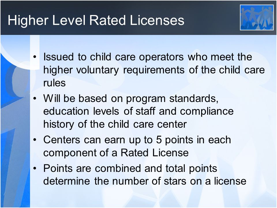 Higher Level Rated Licenses Issued to child care operators who meet the higher voluntary requirements of the child care rules Will be based on program standards, education levels of staff and compliance history of the child care center Centers can earn up to 5 points in each component of a Rated License Points are combined and total points determine the number of stars on a license