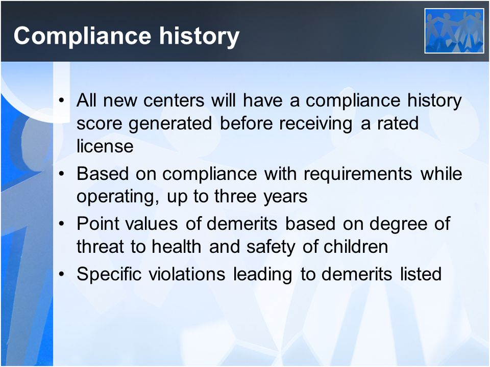 Compliance history All new centers will have a compliance history score generated before receiving a rated license Based on compliance with requirements while operating, up to three years Point values of demerits based on degree of threat to health and safety of children Specific violations leading to demerits listed
