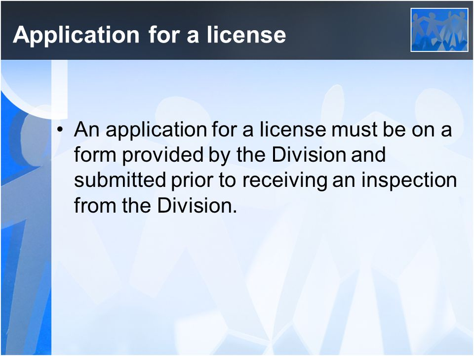 Application for a license An application for a license must be on a form provided by the Division and submitted prior to receiving an inspection from