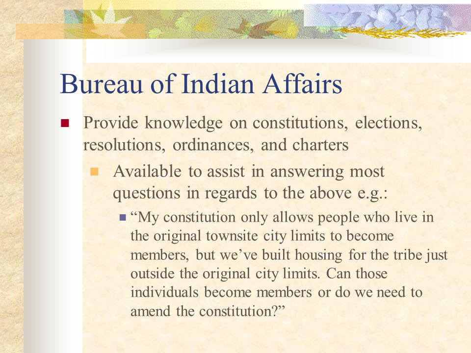 Bureau of Indian Affairs Provide knowledge on constitutions, elections, resolutions, ordinances, and charters Available to assist in answering most questions in regards to the above e.g.: My constitution only allows people who live in the original townsite city limits to become members, but we've built housing for the tribe just outside the original city limits.