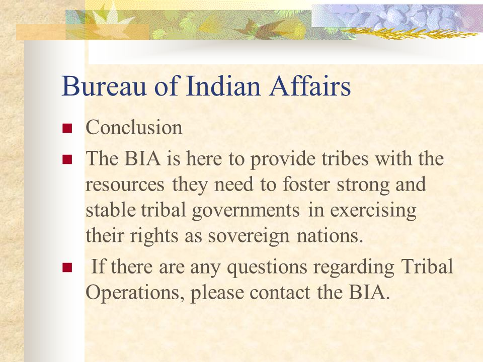 Bureau of Indian Affairs Conclusion The BIA is here to provide tribes with the resources they need to foster strong and stable tribal governments in exercising their rights as sovereign nations.