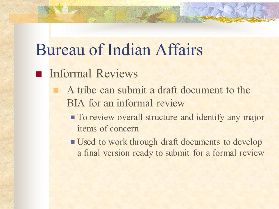Bureau of Indian Affairs Informal Reviews A tribe can submit a draft document to the BIA for an informal review To review overall structure and identify any major items of concern Used to work through draft documents to develop a final version ready to submit for a formal review