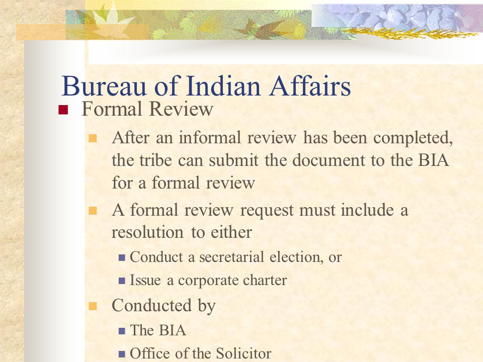 Bureau of Indian Affairs Formal Review After an informal review has been completed, the tribe can submit the document to the BIA for a formal review A formal review request must include a resolution to either Conduct a secretarial election, or Issue a corporate charter Conducted by The BIA Office of the Solicitor