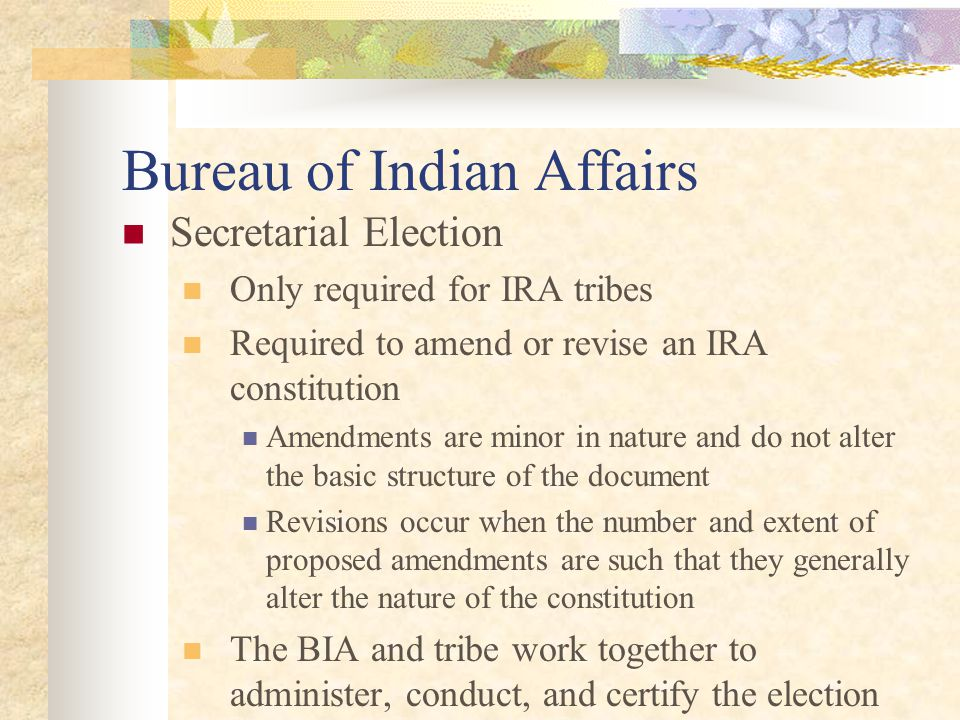 Bureau of Indian Affairs Secretarial Election Only required for IRA tribes Required to amend or revise an IRA constitution Amendments are minor in nature and do not alter the basic structure of the document Revisions occur when the number and extent of proposed amendments are such that they generally alter the nature of the constitution The BIA and tribe work together to administer, conduct, and certify the election