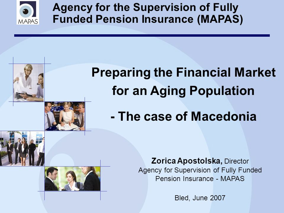 Agency for the Supervision of Fully Funded Pension Insurance (MAPAS) Preparing the Financial Market for an Aging Population - The case of Macedonia Zorica Apostolska, Director Agency for Supervision of Fully Funded Pension Insurance - MAPAS Bled, June 2007