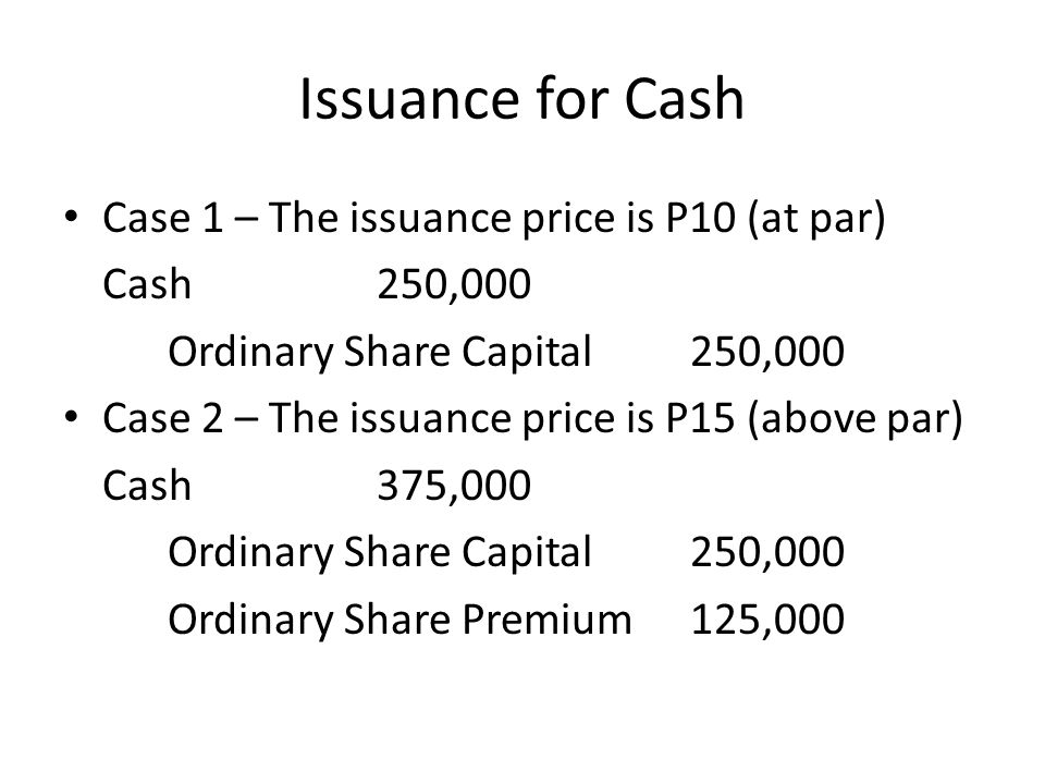 Issuance for Cash Case 1 – The issuance price is P10 (at par) Cash250,000 Ordinary Share Capital250,000 Case 2 – The issuance price is P15 (above par) Cash375,000 Ordinary Share Capital250,000 Ordinary Share Premium125,000
