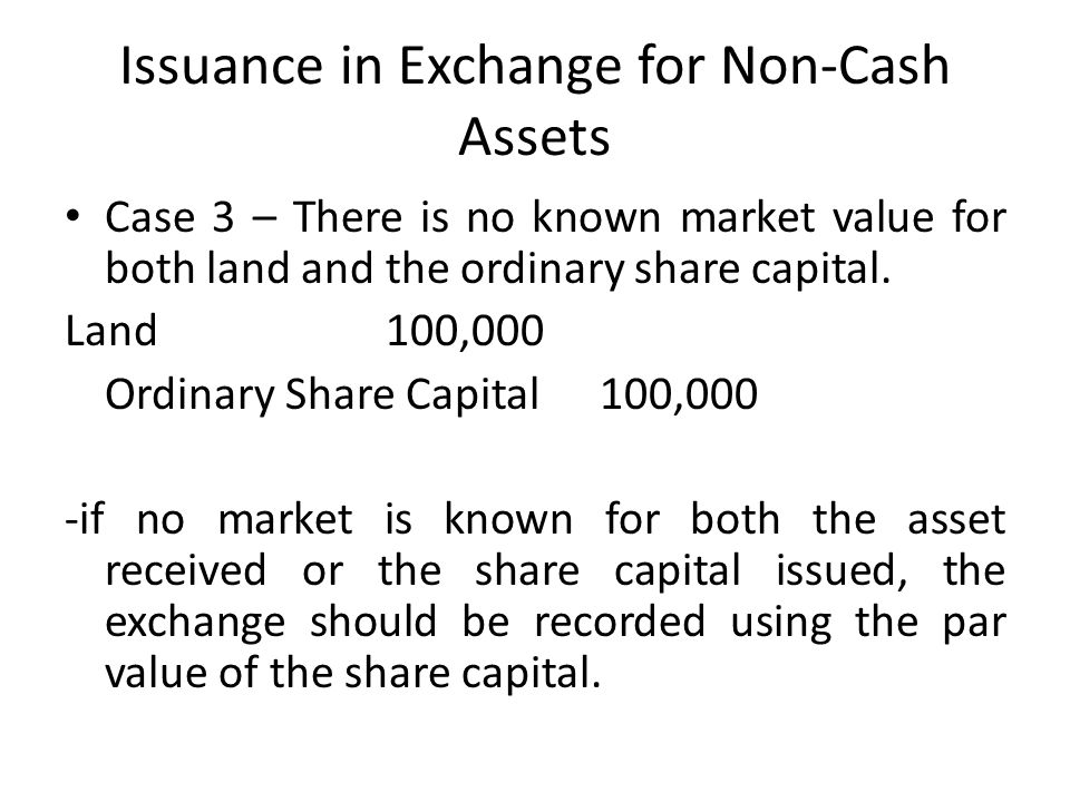 Issuance in Exchange for Non-Cash Assets Case 3 – There is no known market value for both land and the ordinary share capital.