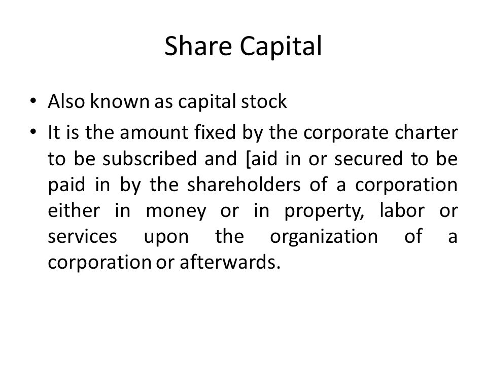 Share Capital Also known as capital stock It is the amount fixed by the corporate charter to be subscribed and [aid in or secured to be paid in by the shareholders of a corporation either in money or in property, labor or services upon the organization of a corporation or afterwards.