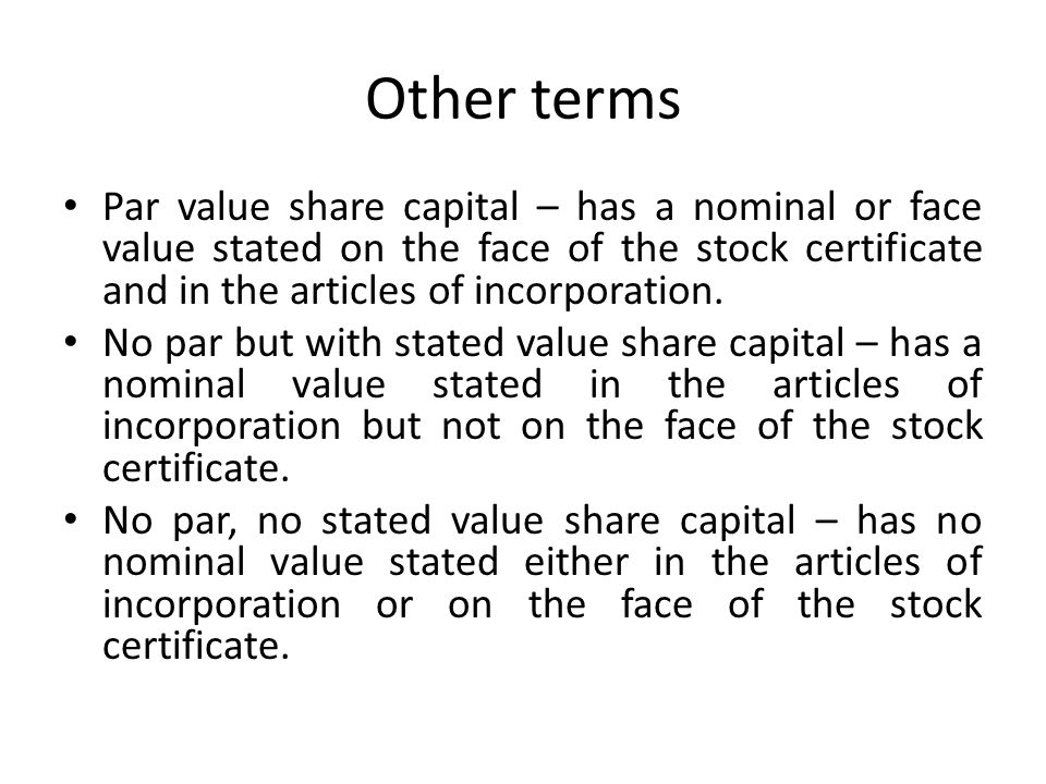 Other terms Par value share capital – has a nominal or face value stated on the face of the stock certificate and in the articles of incorporation.