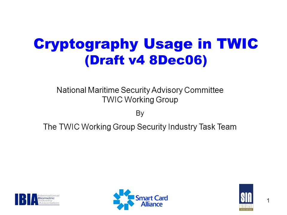 1 Cryptography Usage in TWIC (Draft v4 8Dec06) National Maritime Security Advisory Committee TWIC Working Group By The TWIC Working Group Security Industry Task Team
