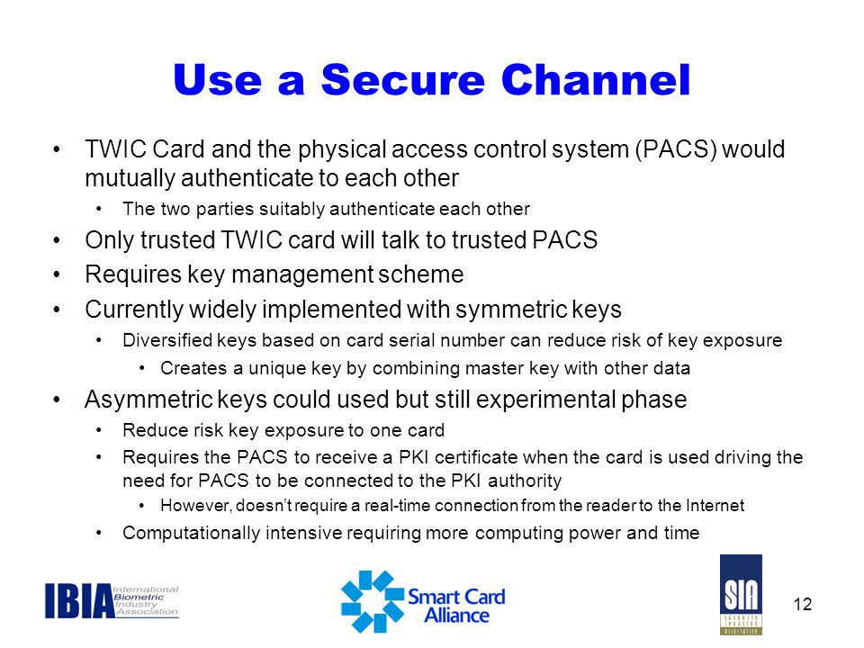 12 Use a Secure Channel TWIC Card and the physical access control system (PACS) would mutually authenticate to each other The two parties suitably authenticate each other Only trusted TWIC card will talk to trusted PACS Requires key management scheme Currently widely implemented with symmetric keys Diversified keys based on card serial number can reduce risk of key exposure Creates a unique key by combining master key with other data Asymmetric keys could used but still experimental phase Reduce risk key exposure to one card Requires the PACS to receive a PKI certificate when the card is used driving the need for PACS to be connected to the PKI authority However, doesn't require a real-time connection from the reader to the Internet Computationally intensive requiring more computing power and time