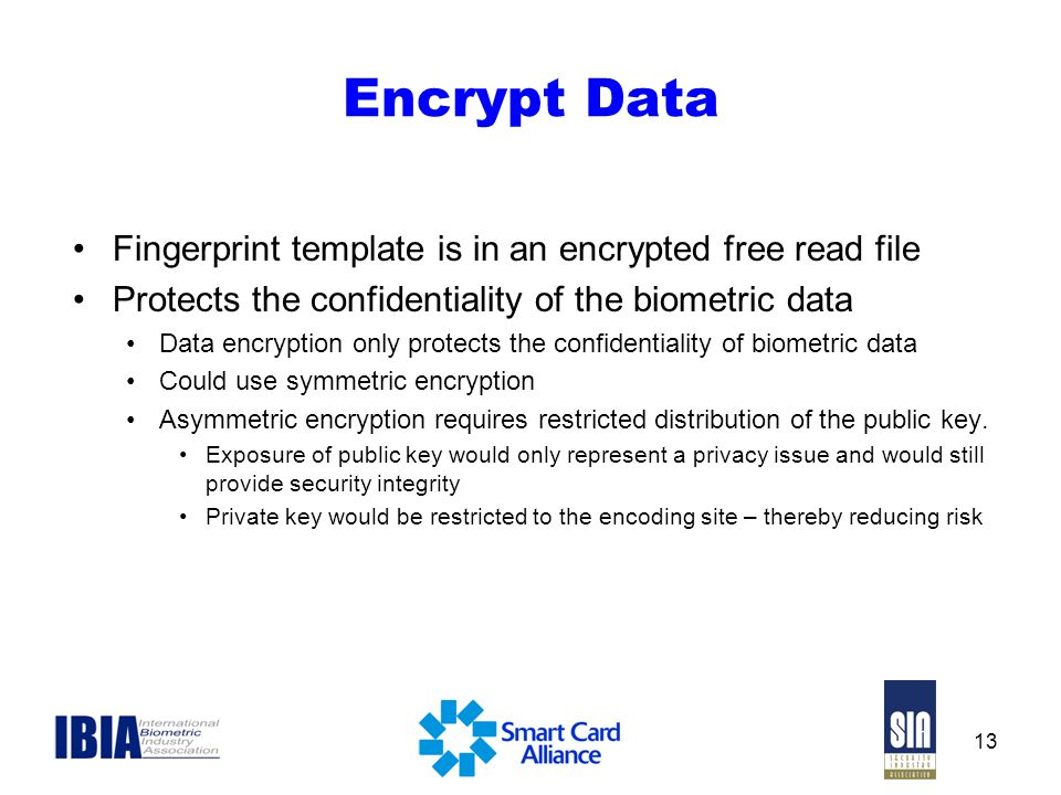 13 Encrypt Data Fingerprint template is in an encrypted free read file Protects the confidentiality of the biometric data Data encryption only protect