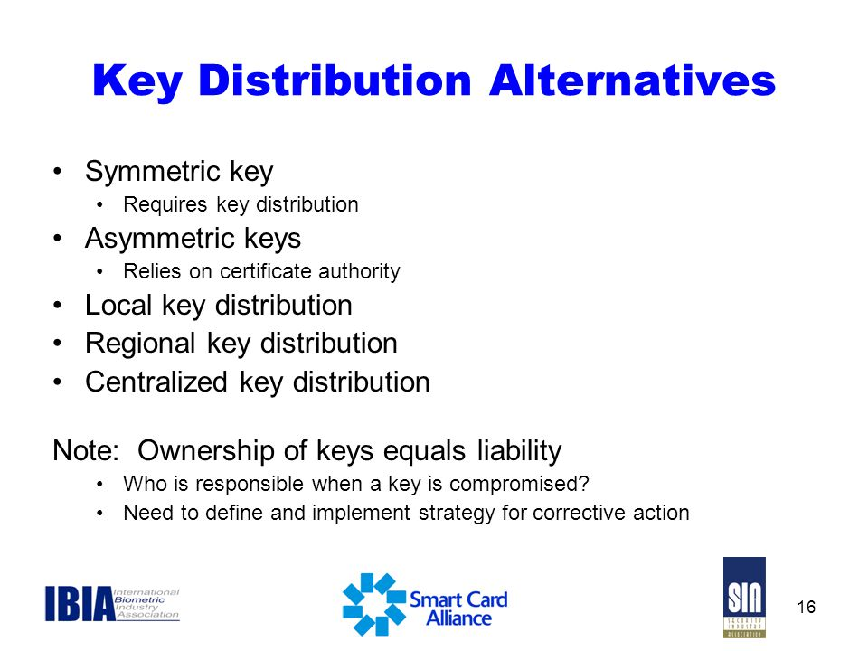 16 Key Distribution Alternatives Symmetric key Requires key distribution Asymmetric keys Relies on certificate authority Local key distribution Regional key distribution Centralized key distribution Note: Ownership of keys equals liability Who is responsible when a key is compromised.