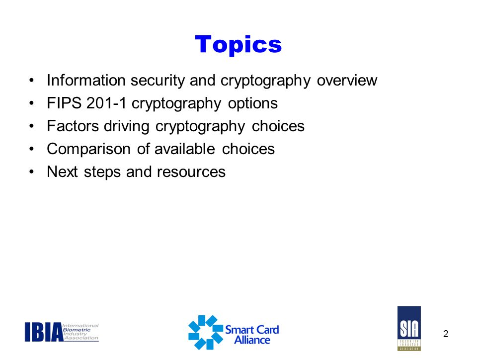 2 Topics Information security and cryptography overview FIPS 201-1 cryptography options Factors driving cryptography choices Comparison of available choices Next steps and resources