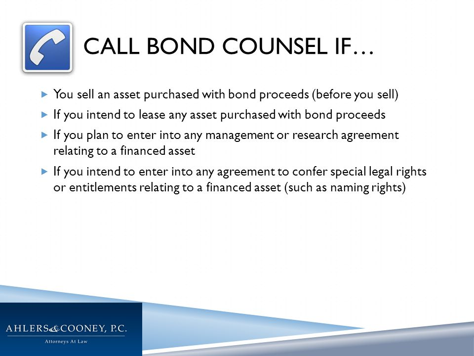 CALL BOND COUNSEL IF…  You sell an asset purchased with bond proceeds (before you sell)  If you intend to lease any asset purchased with bond proceeds  If you plan to enter into any management or research agreement relating to a financed asset  If you intend to enter into any agreement to confer special legal rights or entitlements relating to a financed asset (such as naming rights)