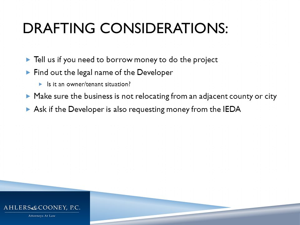 DRAFTING CONSIDERATIONS:  Tell us if you need to borrow money to do the project  Find out the legal name of the Developer  Is it an owner/tenant situation.