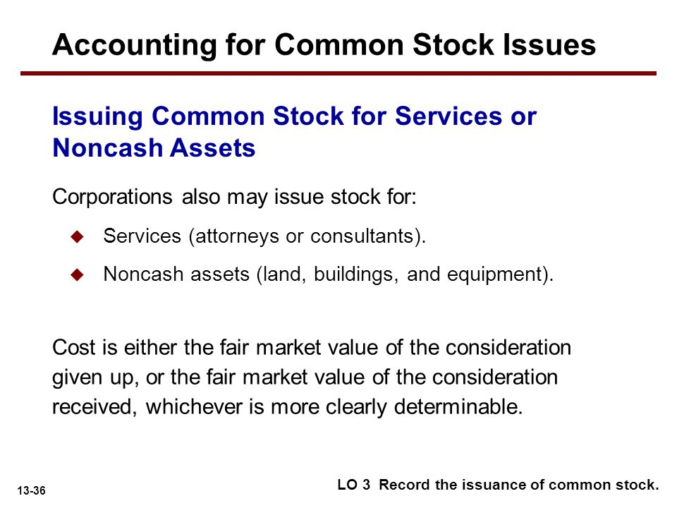 13-36 Issuing Common Stock for Services or Noncash Assets Corporations also may issue stock for:  Services (attorneys or consultants).  Noncash asse