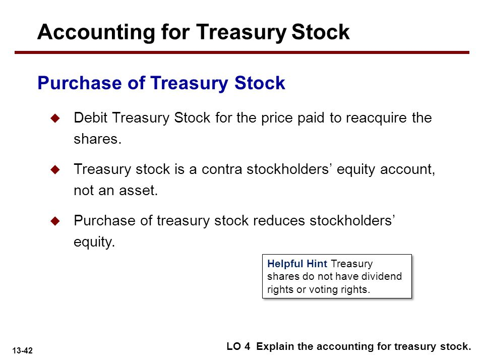 13-42 Purchase of Treasury Stock  Debit Treasury Stock for the price paid to reacquire the shares.  Treasury stock is a contra stockholders' equity