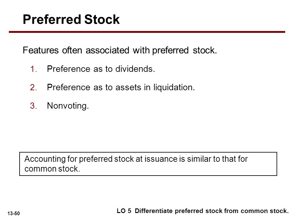 13-50 Features often associated with preferred stock. 1. Preference as to dividends. 2. Preference as to assets in liquidation. 3. Nonvoting. LO 5 Dif