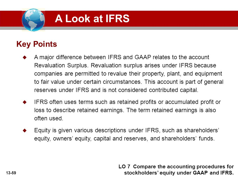 13-59 Key Points A Look at IFRS LO 7 Compare the accounting procedures for stockholders' equity under GAAP and IFRS.  A major difference between IFRS