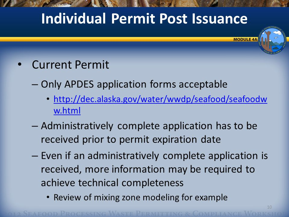 Individual Permit Post Issuance Current Permit – Only APDES application forms acceptable http://dec.alaska.gov/water/wwdp/seafood/seafoodw w.html http://dec.alaska.gov/water/wwdp/seafood/seafoodw w.html – Administratively complete application has to be received prior to permit expiration date – Even if an administratively complete application is received, more information may be required to achieve technical completeness Review of mixing zone modeling for example 10