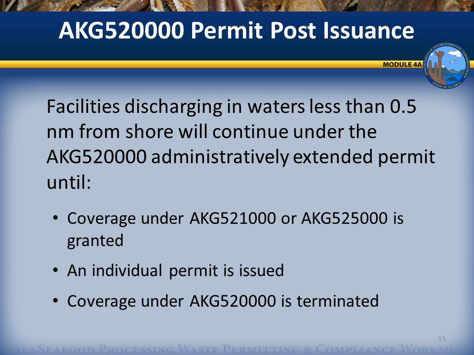 AKG520000 Permit Post Issuance Facilities discharging in waters less than 0.5 nm from shore will continue under the AKG520000 administratively extended permit until: Coverage under AKG521000 or AKG525000 is granted An individual permit is issued Coverage under AKG520000 is terminated 15