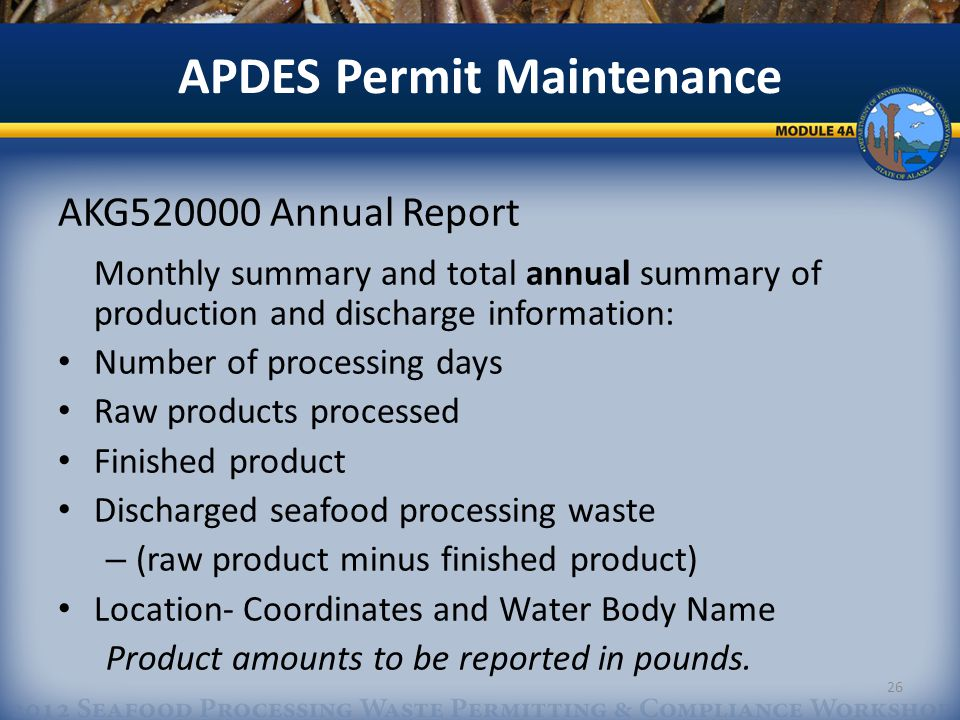 APDES Permit Maintenance AKG520000 Annual Report Monthly summary and total annual summary of production and discharge information: Number of processing days Raw products processed Finished product Discharged seafood processing waste – (raw product minus finished product) Location- Coordinates and Water Body Name Product amounts to be reported in pounds.