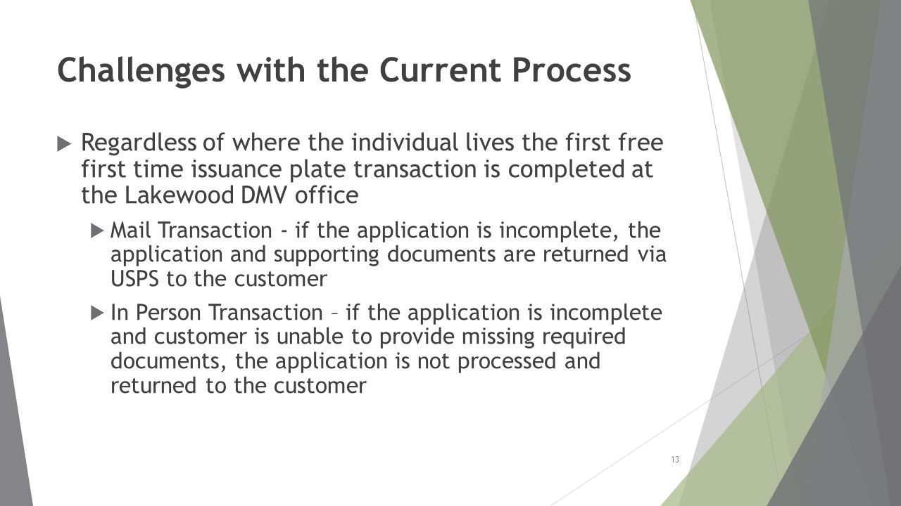 Challenges with the Current Process  Regardless of where the individual lives the first free first time issuance plate transaction is completed at the Lakewood DMV office  Mail Transaction - if the application is incomplete, the application and supporting documents are returned via USPS to the customer  In Person Transaction – if the application is incomplete and customer is unable to provide missing required documents, the application is not processed and returned to the customer 13