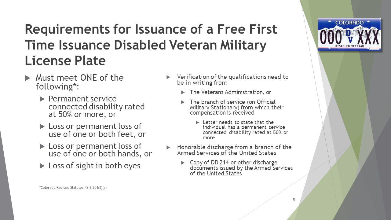 Requirements for Issuance of a Free First Time Issuance Disabled Veteran Military License Plate  Must meet ONE of the following*:  Permanent service connected disability rated at 50% or more, or  Loss or permanent loss of use of one or both feet, or  Loss or permanent loss of use of one or both hands, or  Loss of sight in both eyes *Colorado Revised Statutes 42-3-304(3)(a)  Verification of the qualifications need to be in writing from  The Veterans Administration, or  The branch of service (on Official Military Stationary) from which their compensation is received  Letter needs to state that the individual has a permanent service connected disability rated at 50% or more  Honorable discharge from a branch of the Armed Services of the United States  Copy of DD 214 or other discharge documents issued by the Armed Services of the United States 5