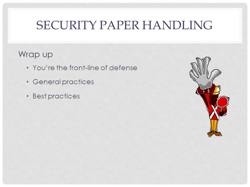 SECURITY PAPER HANDLING Wrap up You're the front-line of defense General practices Best practices