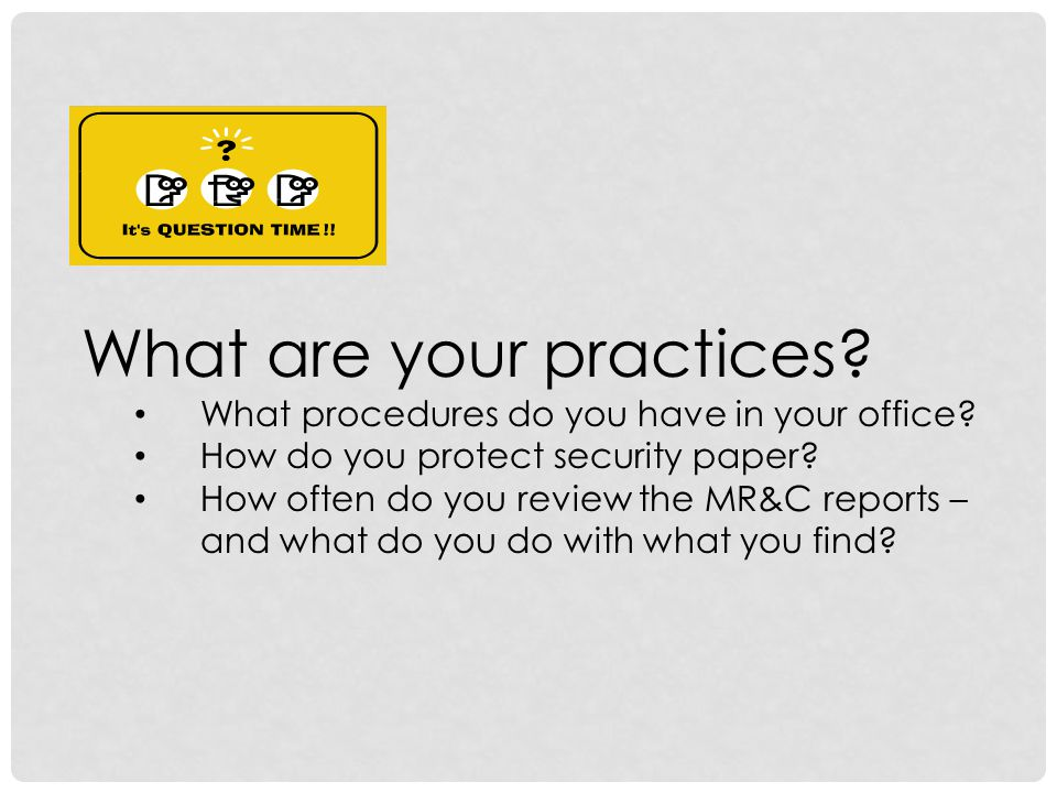 What are your practices? What procedures do you have in your office? How do you protect security paper? How often do you review the MR&C reports – and