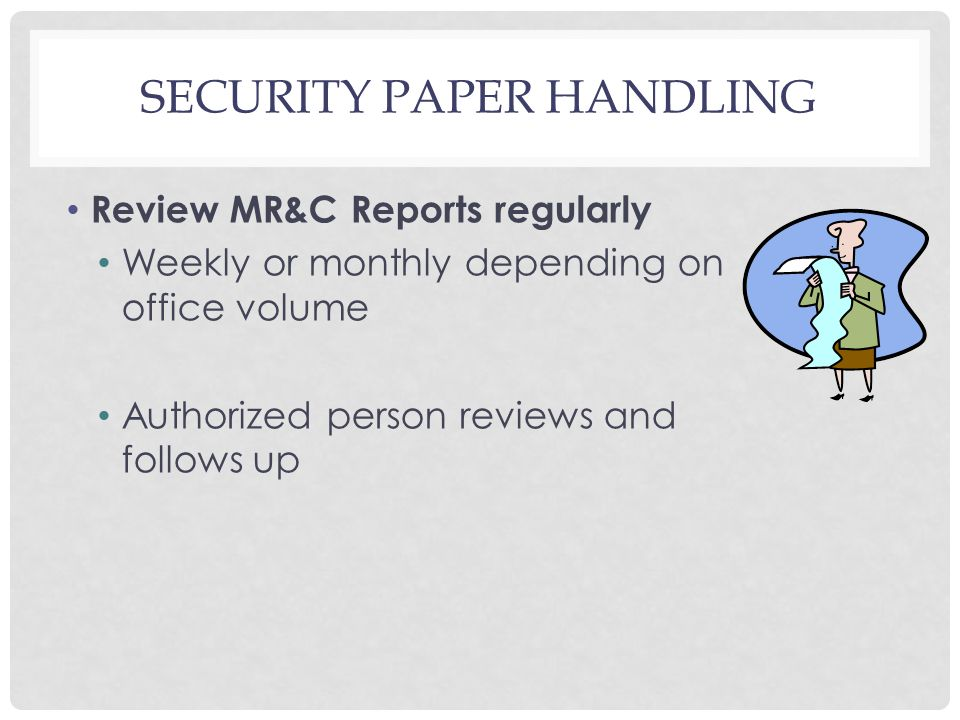 SECURITY PAPER HANDLING Review MR&C Reports regularly Weekly or monthly depending on office volume Authorized person reviews and follows up